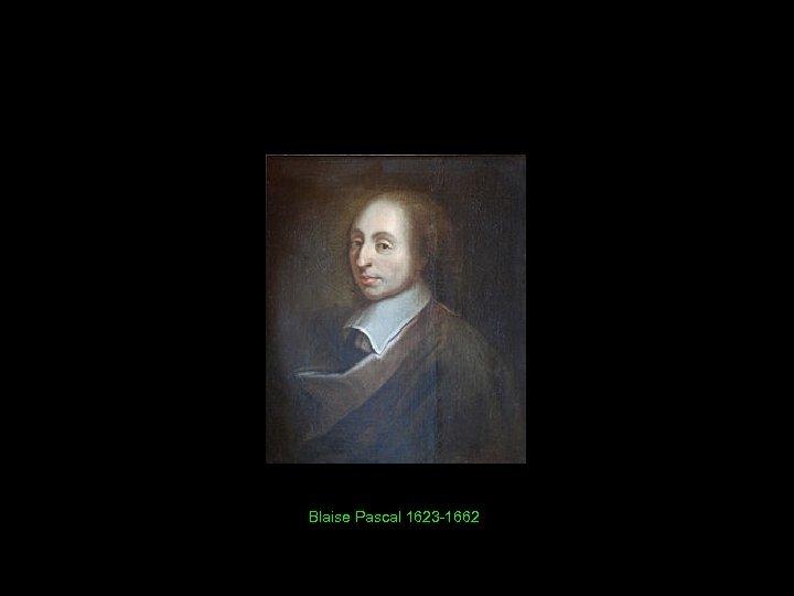 Blaise Pascal 1623 -1662