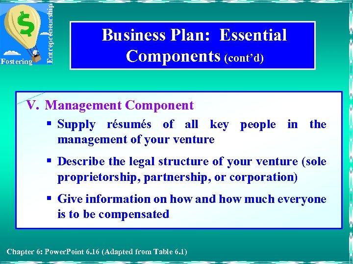 Entrepreneurship Fostering Business Plan: Essential Components (cont'd) V. Management Component § Supply résumés of