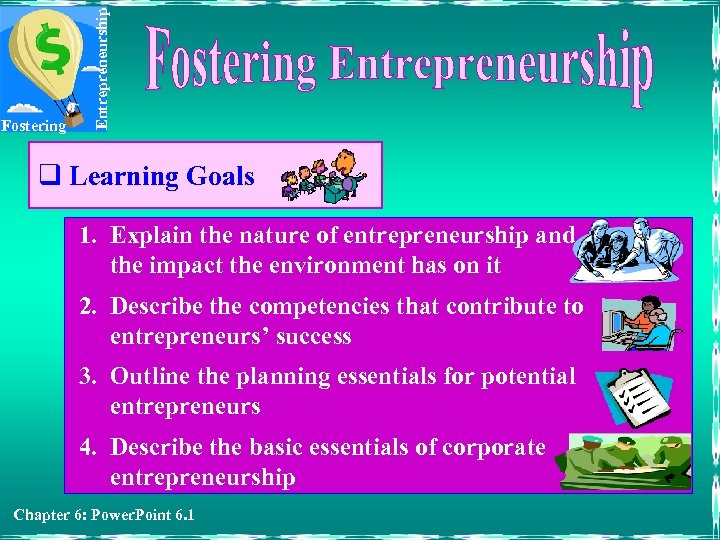 Entrepreneurship Fostering q Learning Goals 1. Explain the nature of entrepreneurship and the impact
