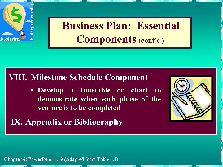 Entrepreneurship Fostering Business Plan: Essential Components (cont'd) VIII. Milestone Schedule Component § Develop a