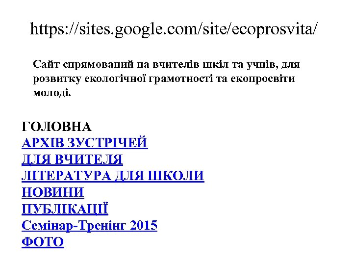 https: //sites. google. com/site/ecoprosvita/ Сайт спрямований на вчителів шкіл та учнів, для розвитку екологічної