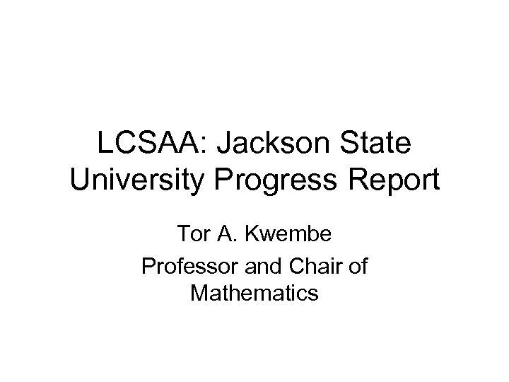 LCSAA: Jackson State University Progress Report Tor A. Kwembe Professor and Chair of Mathematics