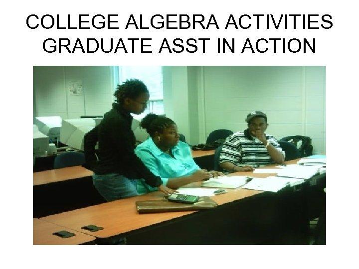 COLLEGE ALGEBRA ACTIVITIES GRADUATE ASST IN ACTION