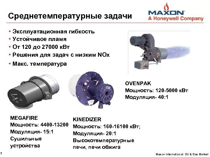 11 Среднетемпературные задачи • • Эксплуатационная гибкость Устойчивое пламя От 120 до 27000 к.