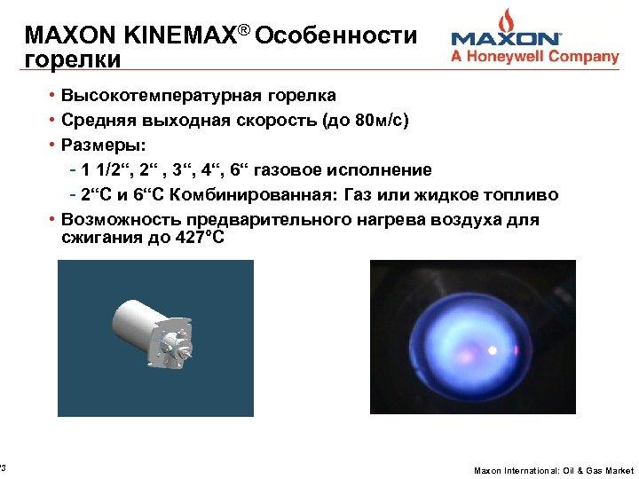 13 MAXON KINEMAX® Особенности горелки • Высокотемпературная горелка • Средняя выходная скорость (до 80