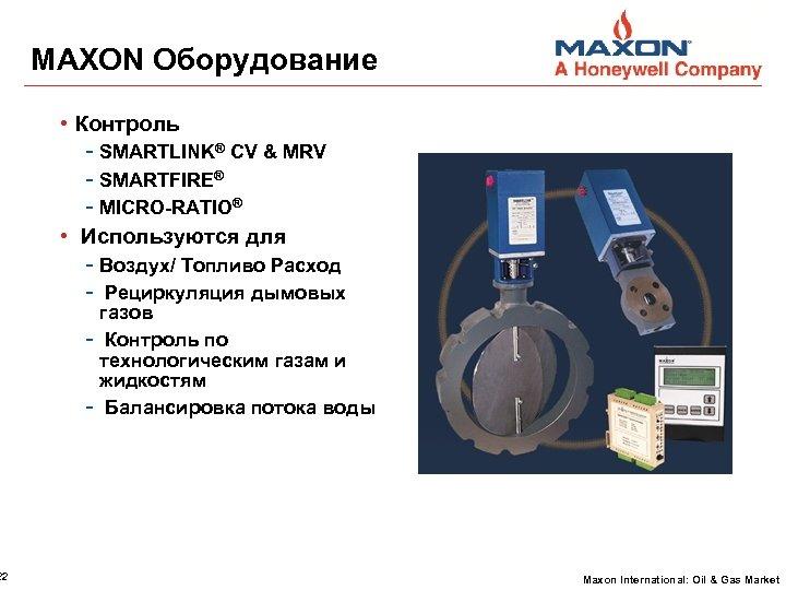 22 MAXON Оборудование • Контроль - SMARTLINK® CV & MRV - SMARTFIRE® - MICRO-RATIO®