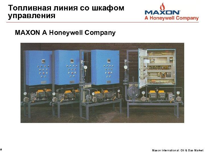 24 Топливная линия со шкафом управления MAXON A Honeywell Company Maxon International: Oil &