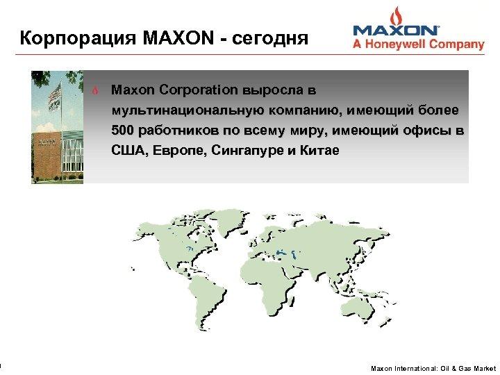 4 Корпорация MAXON - сегодня Maxon Corporation выросла в мультинациональную компанию, имеющий более 500