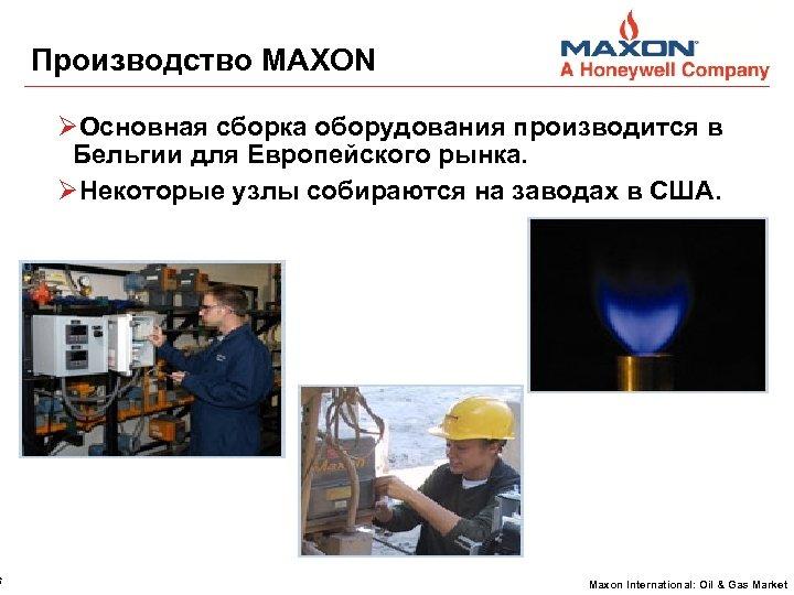 6 Производство MAXON Основная сборка оборудования производится в Бельгии для Европейского рынка. Некоторые узлы