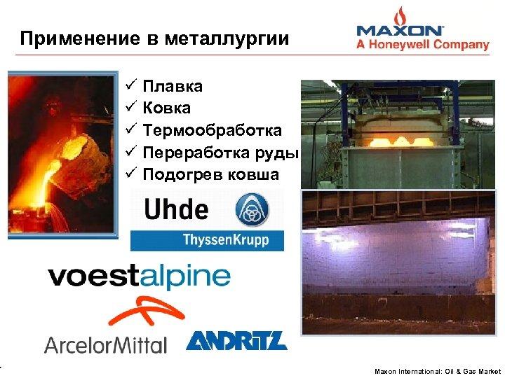 7 Применение в металлургии Плавка Ковка Термообработка Переработка руды Подогрев ковша Maxon International: Oil