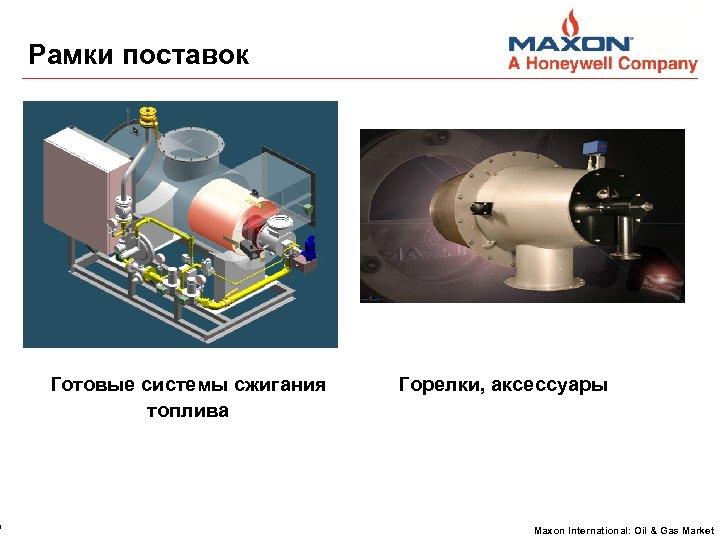 9 Рамки поставок Готовые системы сжигания топлива Горелки, аксессуары Maxon International: Oil & Gas