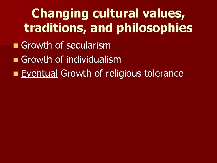 Changing cultural values, traditions, and philosophies n Growth of secularism n Growth of individualism
