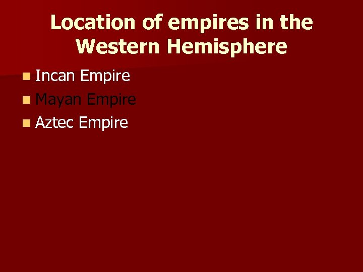 Location of empires in the Western Hemisphere n Incan Empire n Mayan Empire n