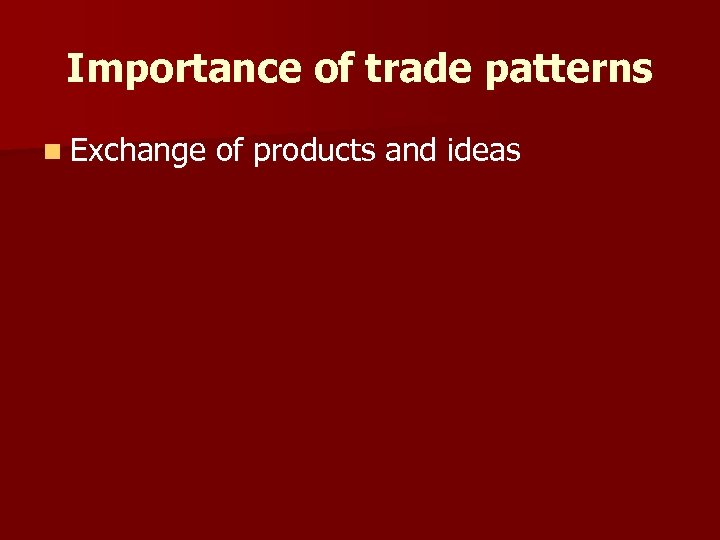 Importance of trade patterns n Exchange of products and ideas