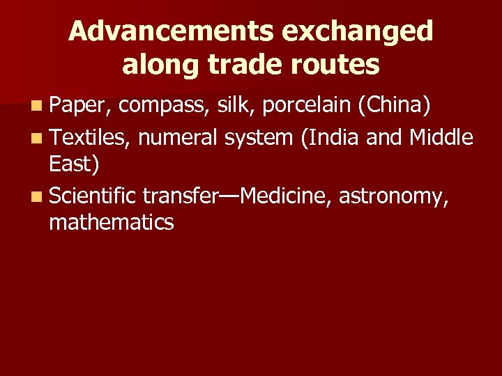 Advancements exchanged along trade routes n Paper, compass, silk, porcelain (China) n Textiles, numeral