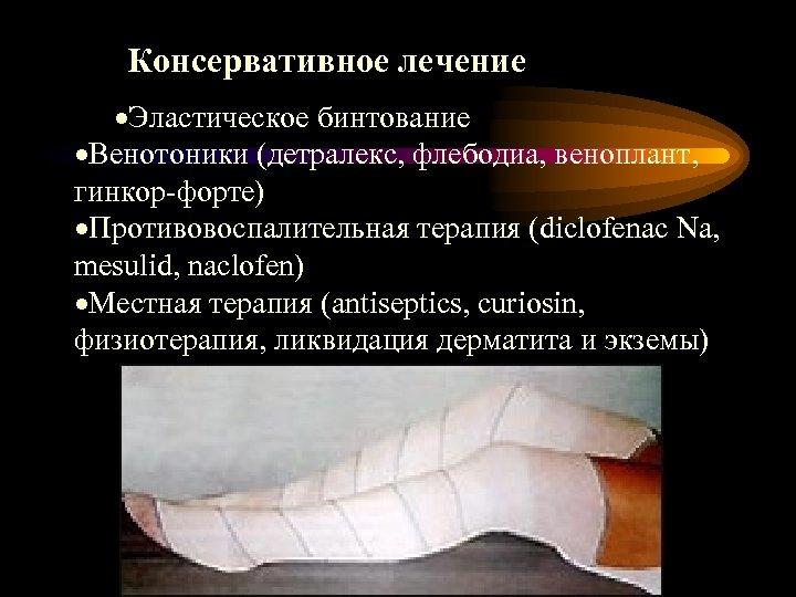 Консервативное лечение ·Эластическое бинтование ·Венотоники (детралекс, флебодиа, веноплант, гинкор-форте) ·Противовоспалительная терапия (diclofenac Na, mesulid,