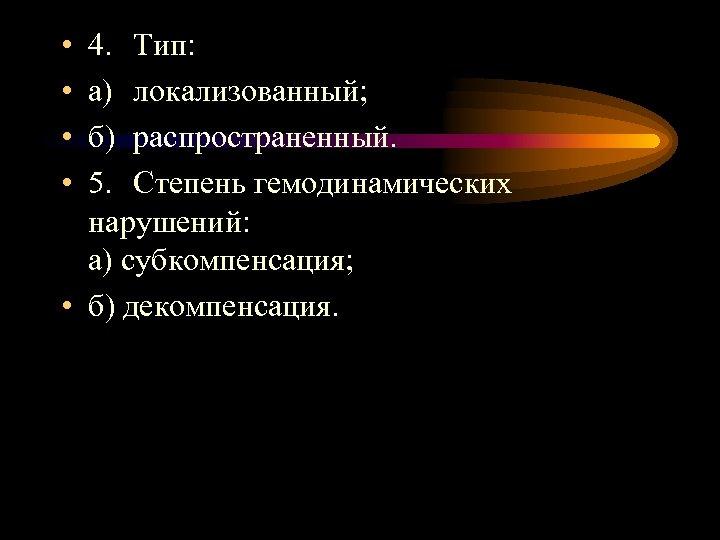 • • 4. Тип: а) локализованный; б) распространенный. 5. Степень гемодинамических нарушений: а)