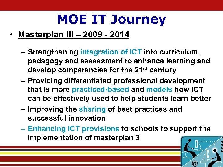 MOE IT Journey • Masterplan III – 2009 - 2014 – Strengthening integration of