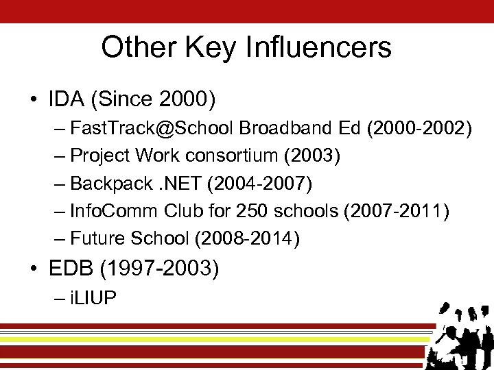 Other Key Influencers • IDA (Since 2000) – Fast. Track@School Broadband Ed (2000 -2002)