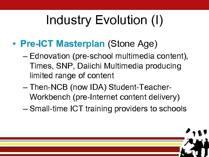 Industry Evolution (I) • Pre-ICT Masterplan (Stone Age) – Ednovation (pre-school multimedia content), Times,