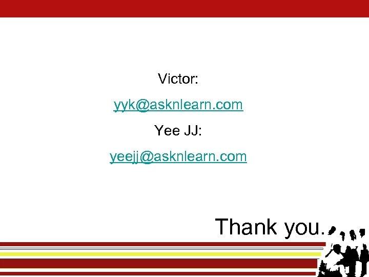 Victor: yyk@asknlearn. com Yee JJ: yeejj@asknlearn. com Thank you.