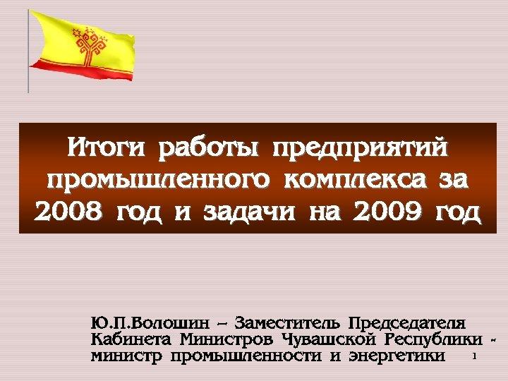 Итоги работы предприятий промышленного комплекса за 2008 год и задачи на 2009 год Ю.