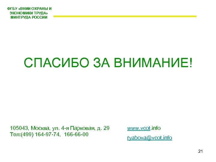 ФГБУ «ВНИИ ОХРАНЫ И ЭКОНОМИКИ ТРУДА» МИНТРУДА РОССИИ СПАСИБО ЗА ВНИМАНИЕ! 105043, Москва,