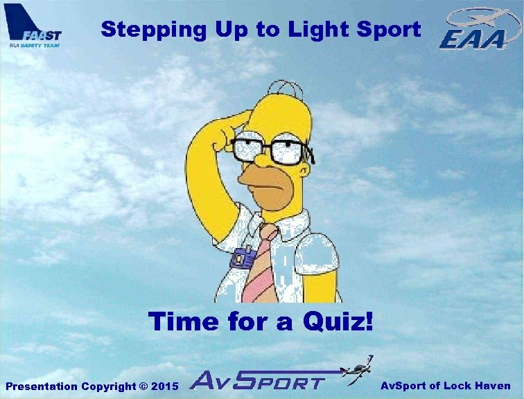 Stepping Up to Light Sport Time for a Quiz! Presentation Copyright © 2015 Av.