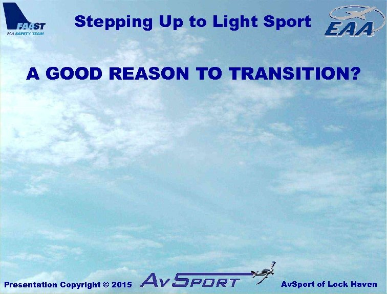 Stepping Up to Light Sport A GOOD REASON TO TRANSITION? Presentation Copyright © 2015