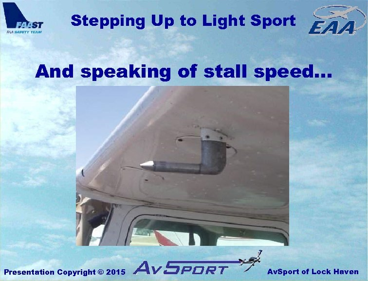 Stepping Up to Light Sport And speaking of stall speed… Presentation Copyright © 2015