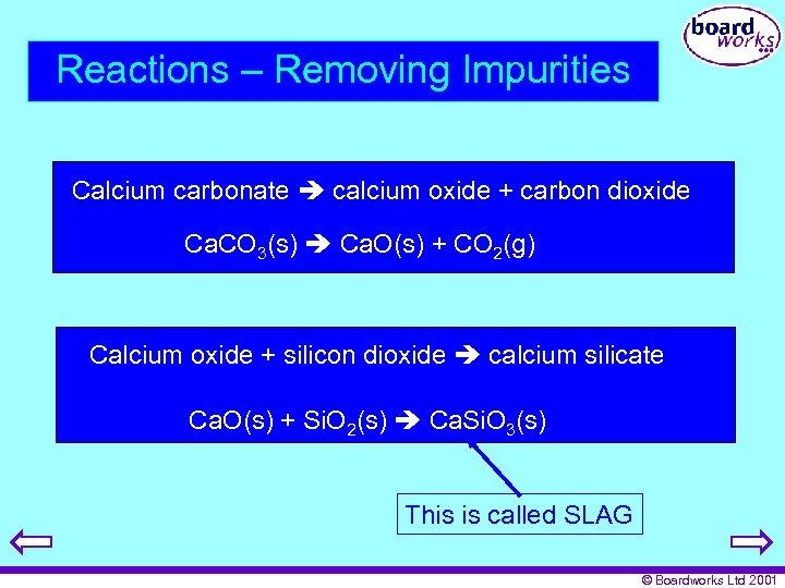 Reactions – Removing Impurities Calcium carbonate calcium oxide + carbon dioxide Ca. CO 3(s)