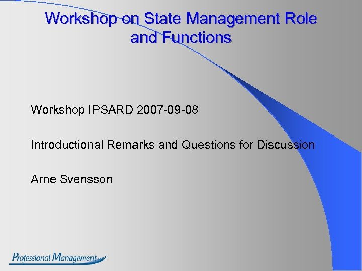 Workshop on State Management Role and Functions Workshop IPSARD 2007 -09 -08 Introductional Remarks