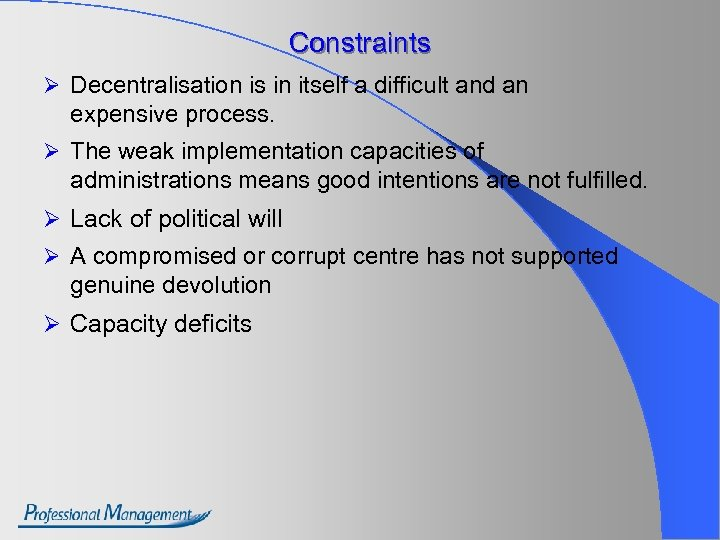 Constraints Ø Decentralisation is in itself a difficult and an expensive process. Ø The