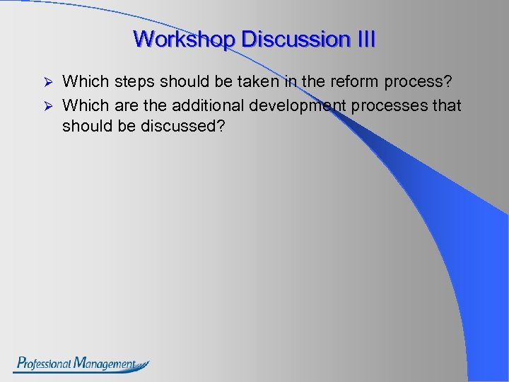 Workshop Discussion III Which steps should be taken in the reform process? Ø Which