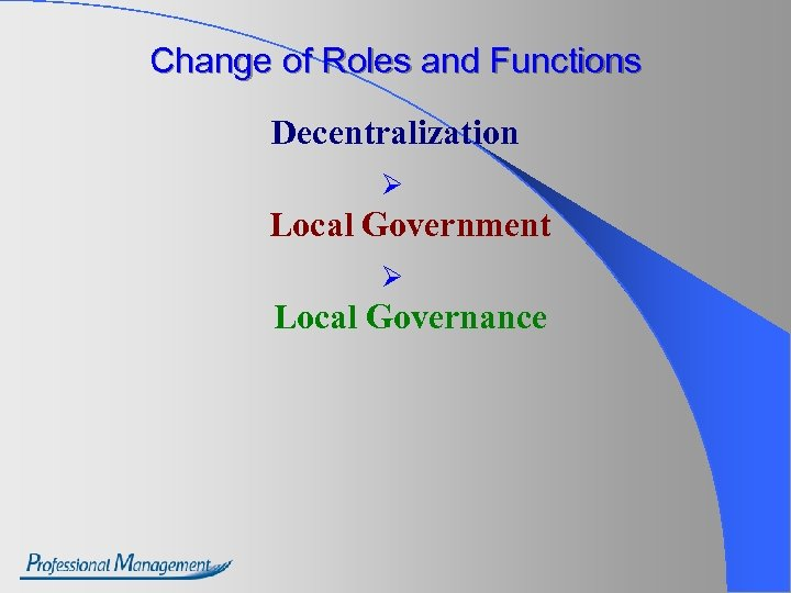 Change of Roles and Functions Decentralization Ø Local Government Ø Local Governance