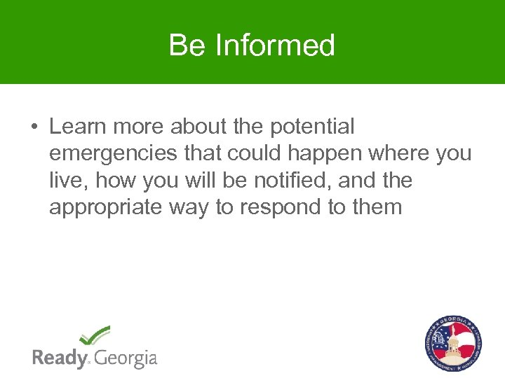 Be Informed • Learn more about the potential emergencies that could happen where you