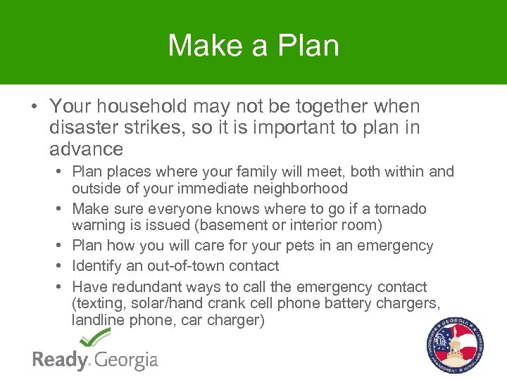 Make a Plan • Your household may not be together when disaster strikes, so