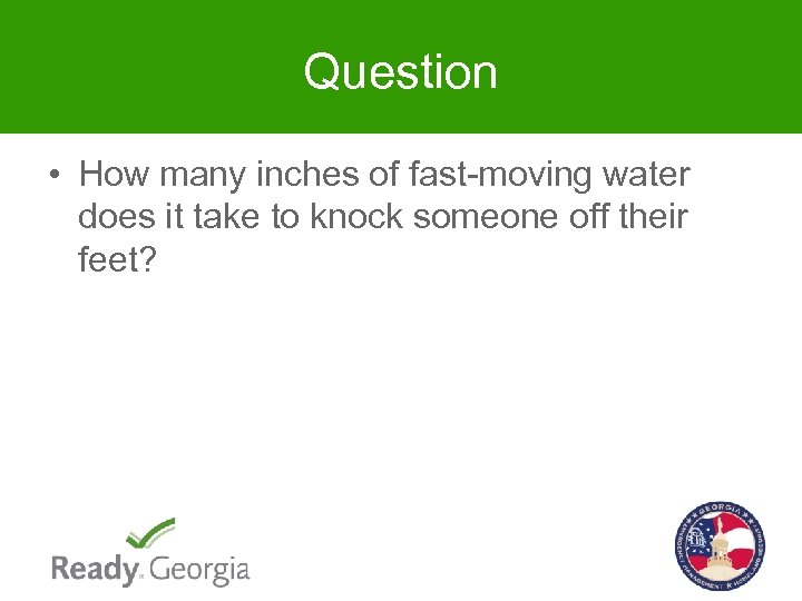 Question • How many inches of fast-moving water does it take to knock someone