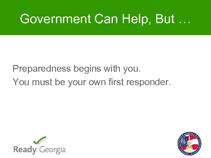 Government Can Help, But … Preparedness begins with you. You must be your own