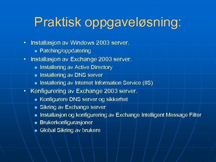 Praktisk oppgaveløsning: • Installasjon av Windows 2003 server. n Patching/oppdatering • Installasjon av Exchange