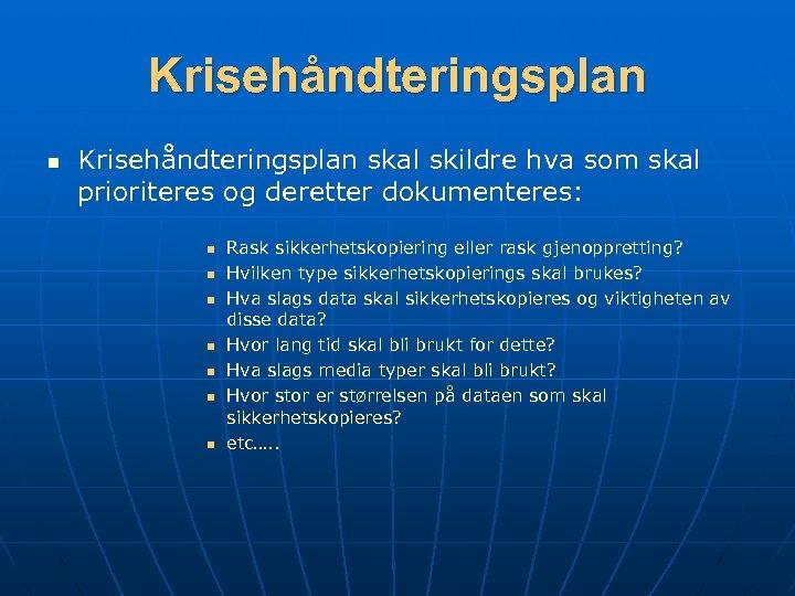 Krisehåndteringsplan n Krisehåndteringsplan skal skildre hva som skal prioriteres og deretter dokumenteres: n n