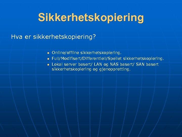Sikkerhetskopiering Hva er sikkerhetskopiering? n n n Online/offline sikkerhetskopiering. Full/Modifisert/Differentiell/Speilet sikkerhetskopiering. Lokal server basert/