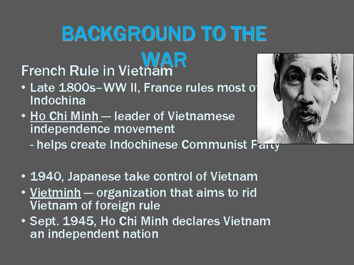 BACKGROUND TO THE WAR French Rule in Vietnam • Late 1800 s–WW II, France