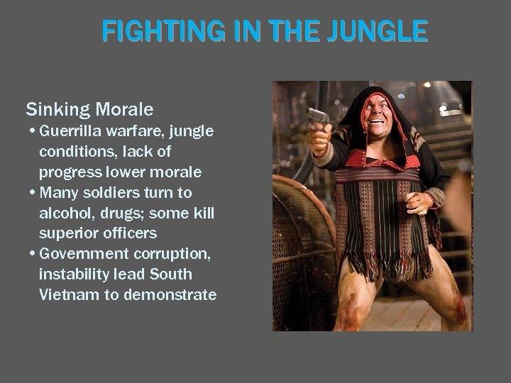 FIGHTING IN THE JUNGLE Sinking Morale • Guerrilla warfare, jungle conditions, lack of progress