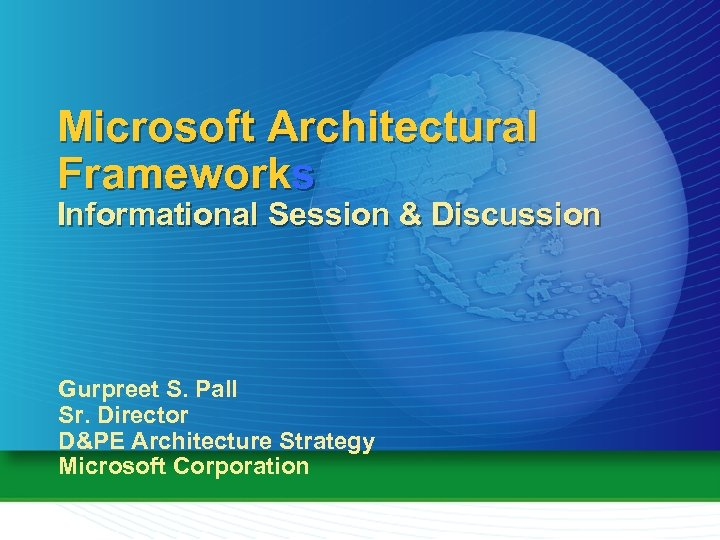 Microsoft Architectural Frameworks Informational Session & Discussion Gurpreet S. Pall Sr. Director D&PE Architecture