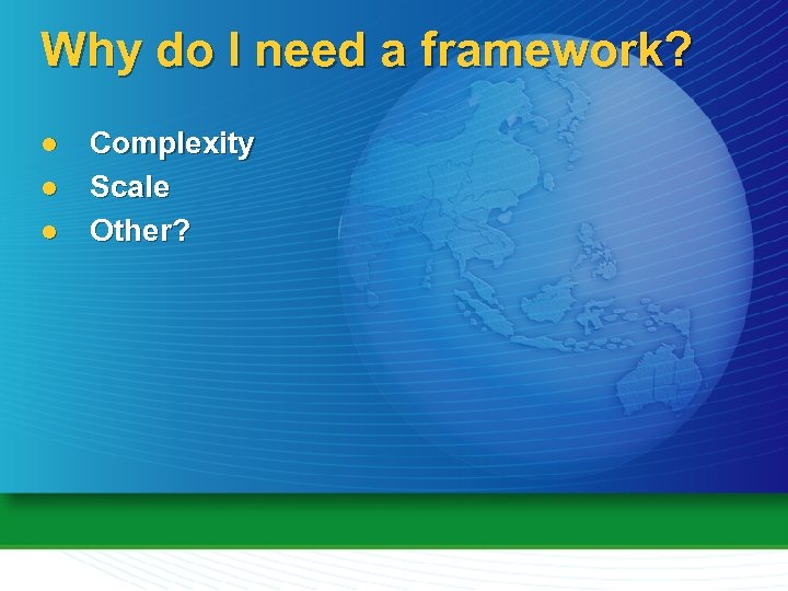 Why do I need a framework? l l l Complexity Scale Other?