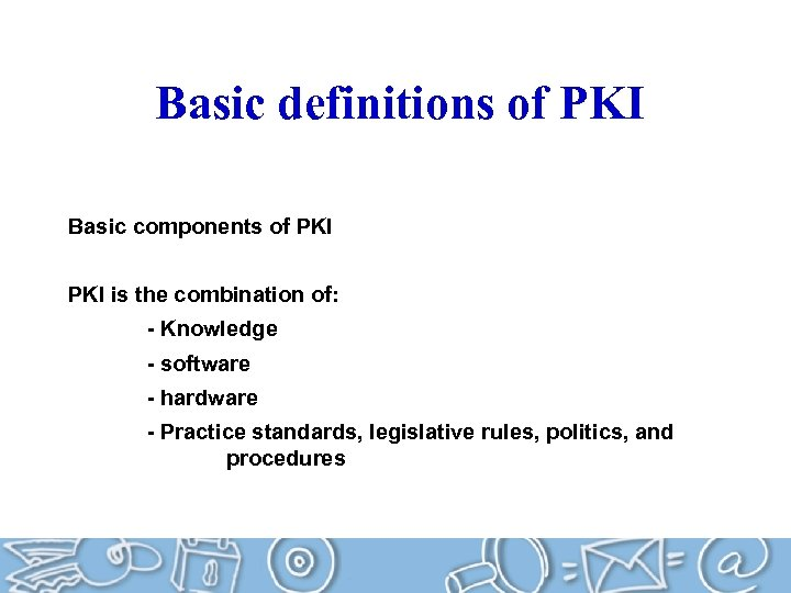 Basic definitions of PKI Basic components of PKI is the combination of: - Knowledge
