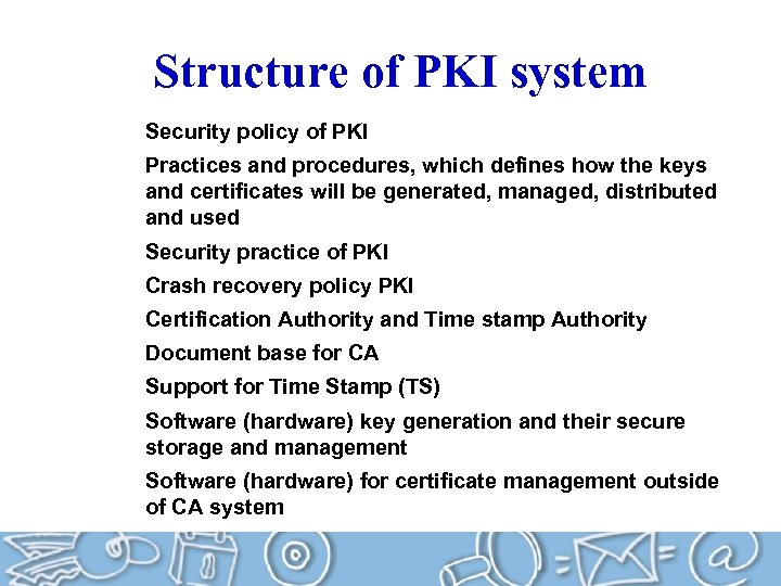 Structure of PKI system Security policy of PKI Practices and procedures, which defines how
