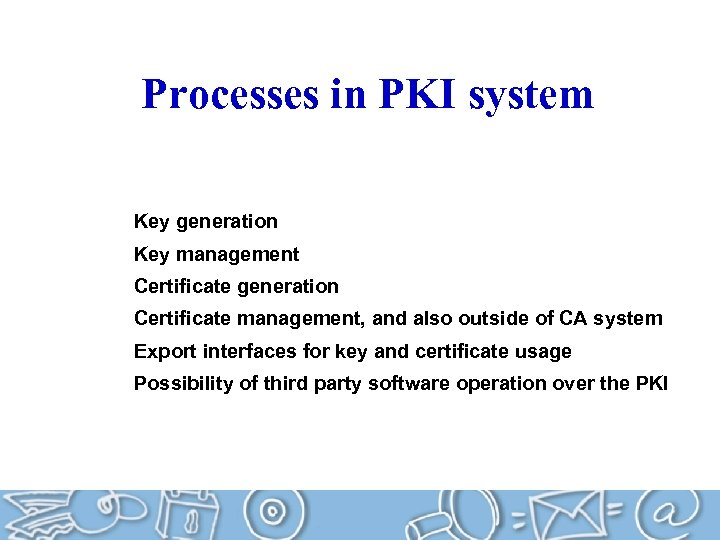 Processes in PKI system Key generation Key management Certificate generation Certificate management, and also