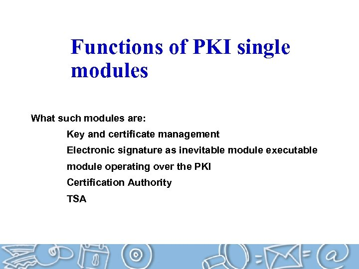 Functions of PKI single modules What such modules are: Key and certificate management Electronic